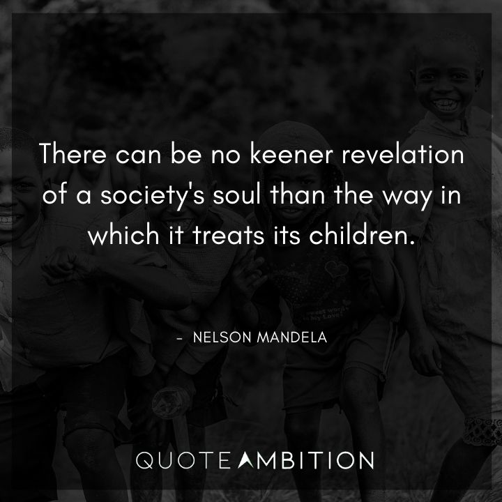 Nelson Mandela Quotes - There can be no keener revelation of a society's soul than the way in which it treats its children.