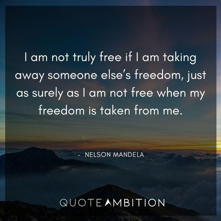 Nelson Mandela Quotes - I am not truly free if I am taking away someone else's freedom.