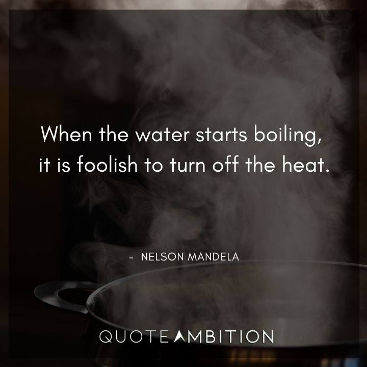 Nelson Mandela Quotes - When the water starts boiling, it is foolish to turn off the heat.