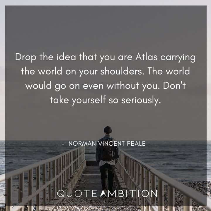 Norman Vincent Peale Quotes - Drop the idea that you are Atlas carrying the world on your shoulders.
