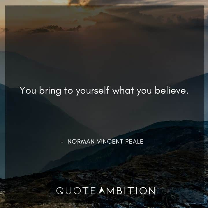 Norman Vincent Peale Quotes - You bring to yourself what you believe.