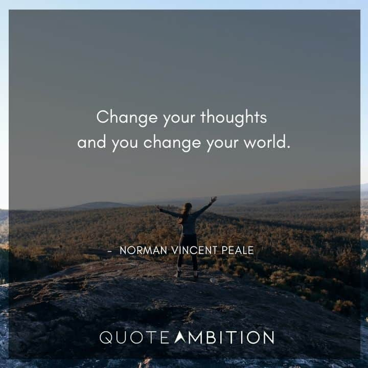 Norman Vincent Peale Quotes - Change your thoughts and you change your world.