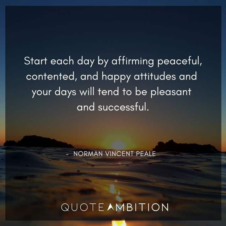 Norman Vincent Peale Quotes - Start each day by affirming peaceful, contented, and happy attitudes.