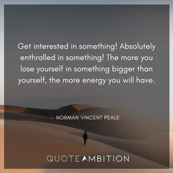 Norman Vincent Peale Quotes - The more you lose yourself in something bigger than yourself, the more energy you will have.
