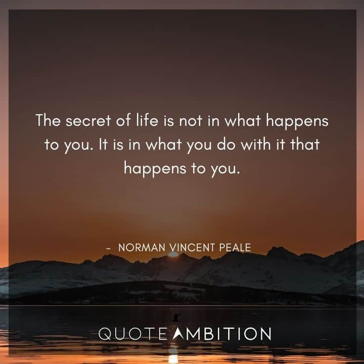 Norman Vincent Peale Quotes - The secret of life is not in what happens to you. It is in what you do with it that happens to you.