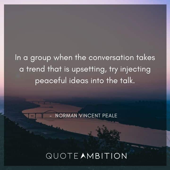 Norman Vincent Peale Quotes - In a group when the conversation takes a trend that is upsetting.