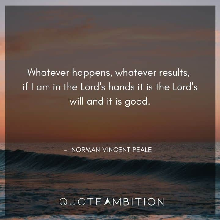 Norman Vincent Peale Quotes - Whatever happens, whatever results, if I am in the Lord's hands it is the Lord's will and it is good.