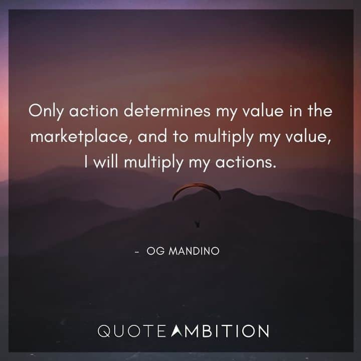 Og Mandino Quotes - Only action determines my value in the marketplace, and to multiply my value, I will multiply my actions.