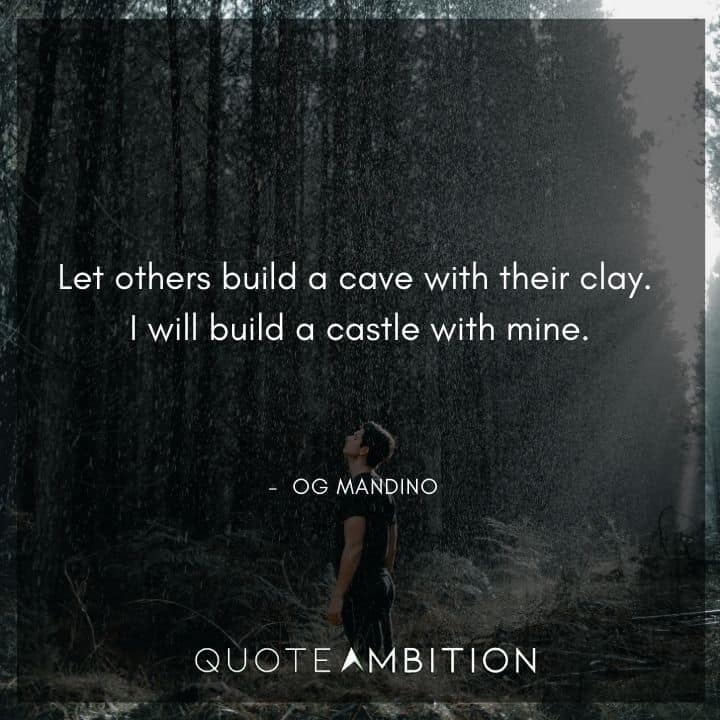 Og Mandino Quotes - Let others build a cave with their clay.