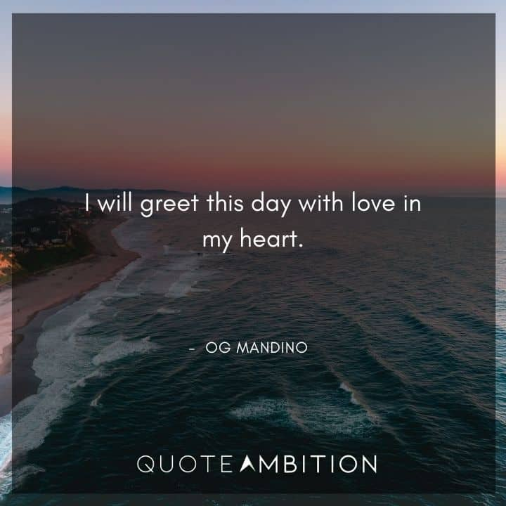 Og Mandino Quotes - I will greet this day with love in my heart.