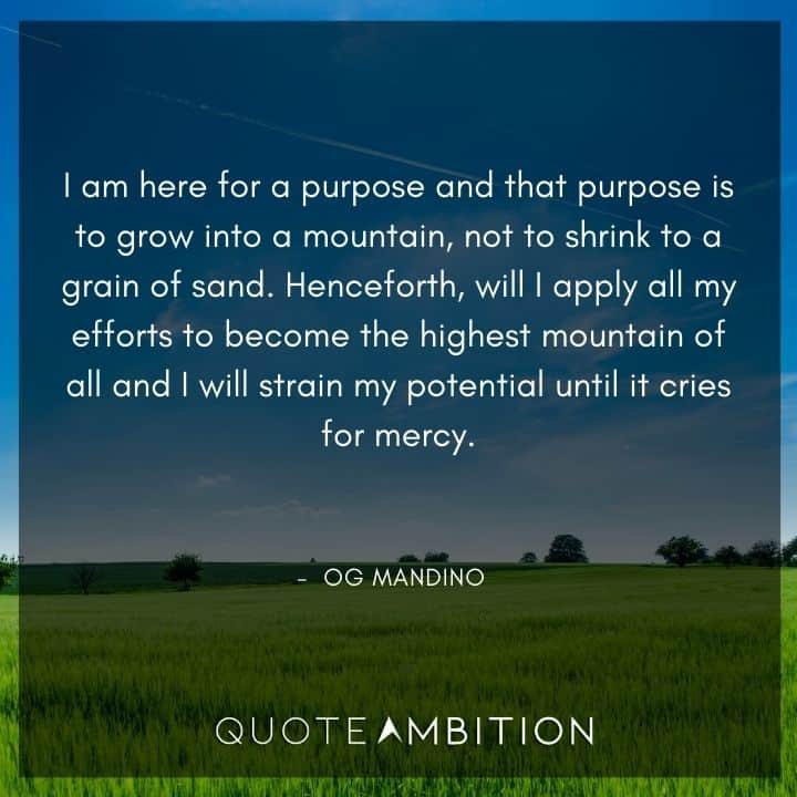 Og Mandino Quotes - I am here for a purpose and that purpose is to grow into a mountain, not to shrink to a grain of sand.
