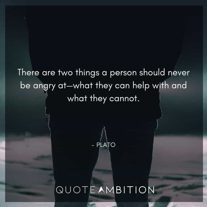 Plato Quote - There are two things a person should never be angry at: what they can help with and what they cannot.