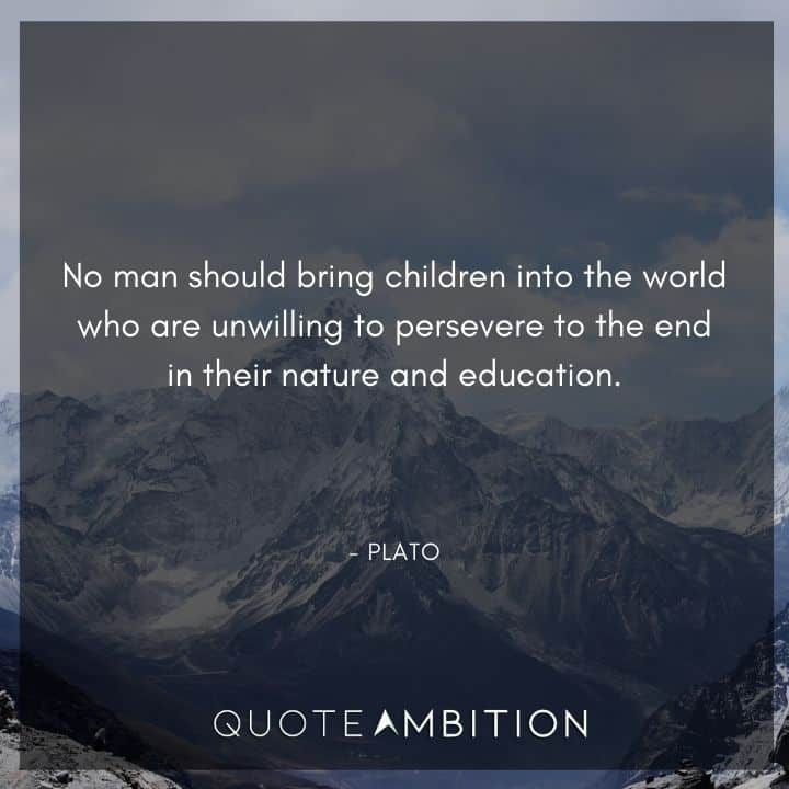 Plato Quote - No man should bring children into the world who are unwilling to persevere to the end in their nature and education.