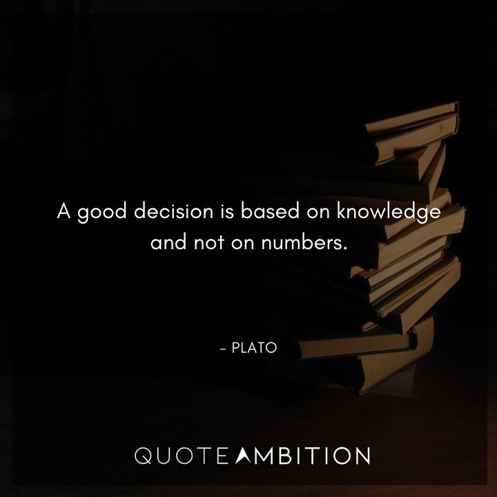 Plato Quote - A good decision is based on knowledge and not on numbers.