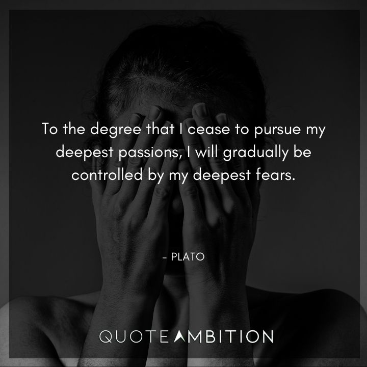 Plato Quote - To the degree that I cease to pursue my deepest passions, I will gradually be controlled by my deepest fears.