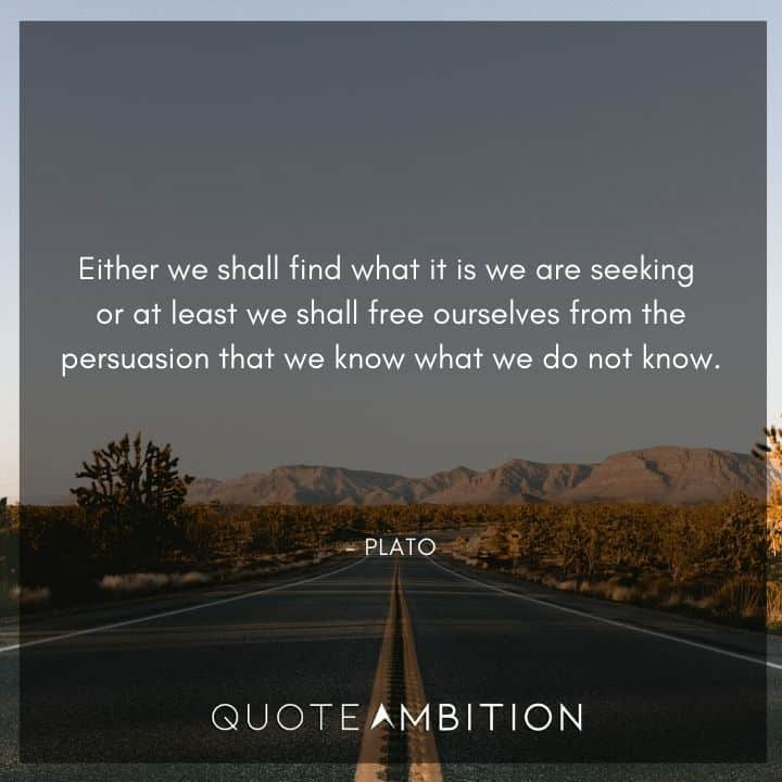 Plato Quote - Either we shall find what it is we are seeking or at least we shall free ourselves from the persuasion that we know what we do not know.