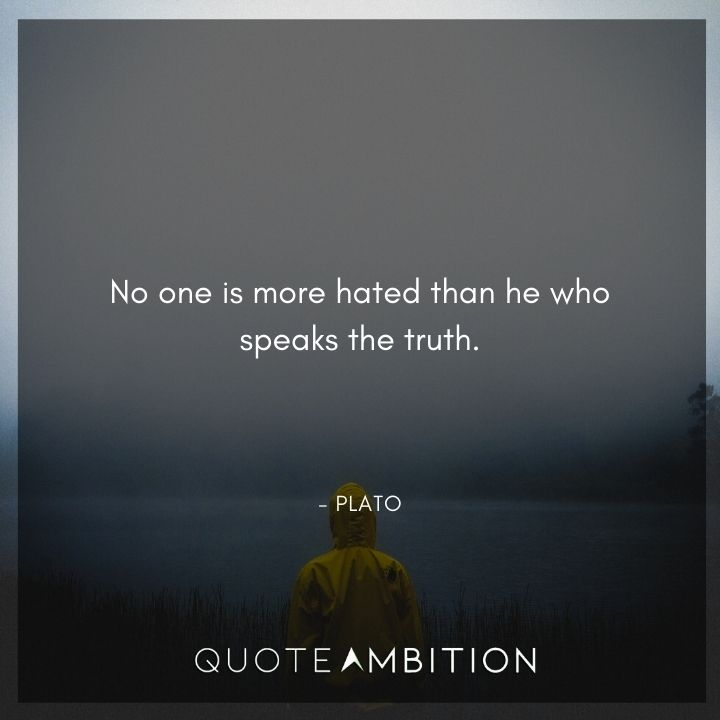 Plato Quote - No one is more hated than he who speaks the truth.