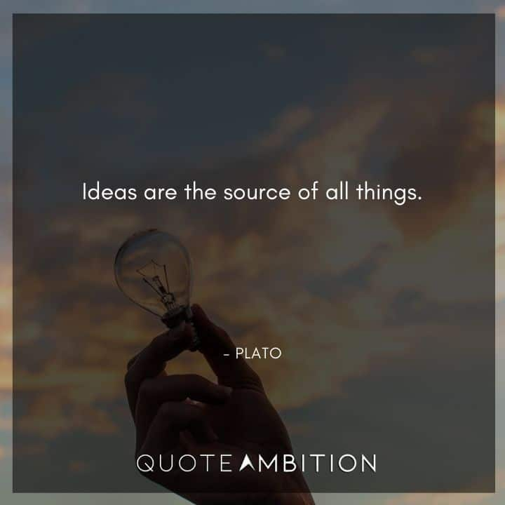 Plato Quote - Ideas are the source of all things.