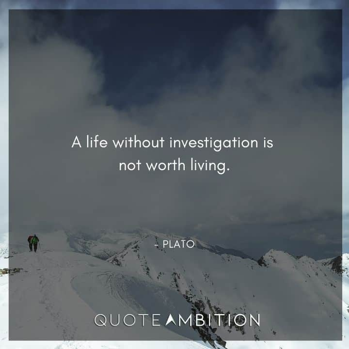 Plato Quote - A life without investigation is not worth living.