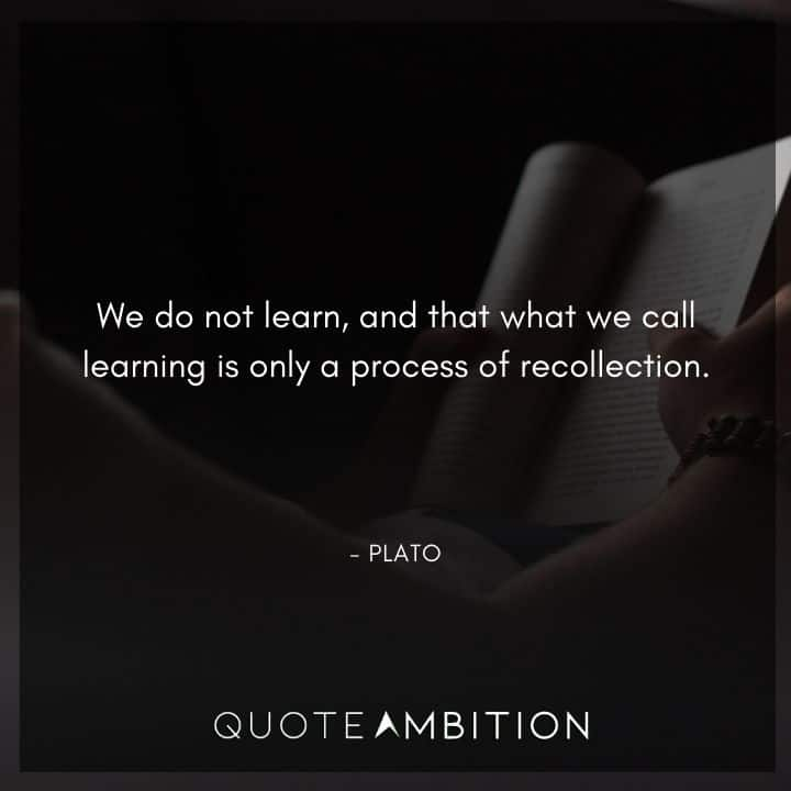 Plato Quote - We do not learn, and that what we call learning is only a process of recollection.