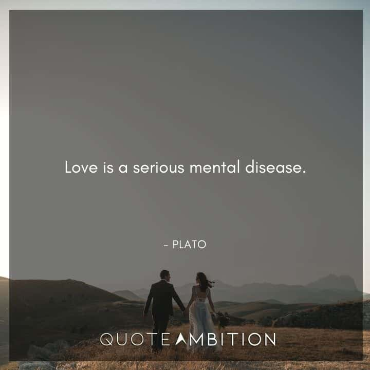 Plato Quote - Love is a serious mental disease.