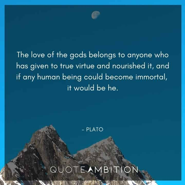 Plato Quote - The love of the gods belongs to anyone who has given to true virtue and nourished it.