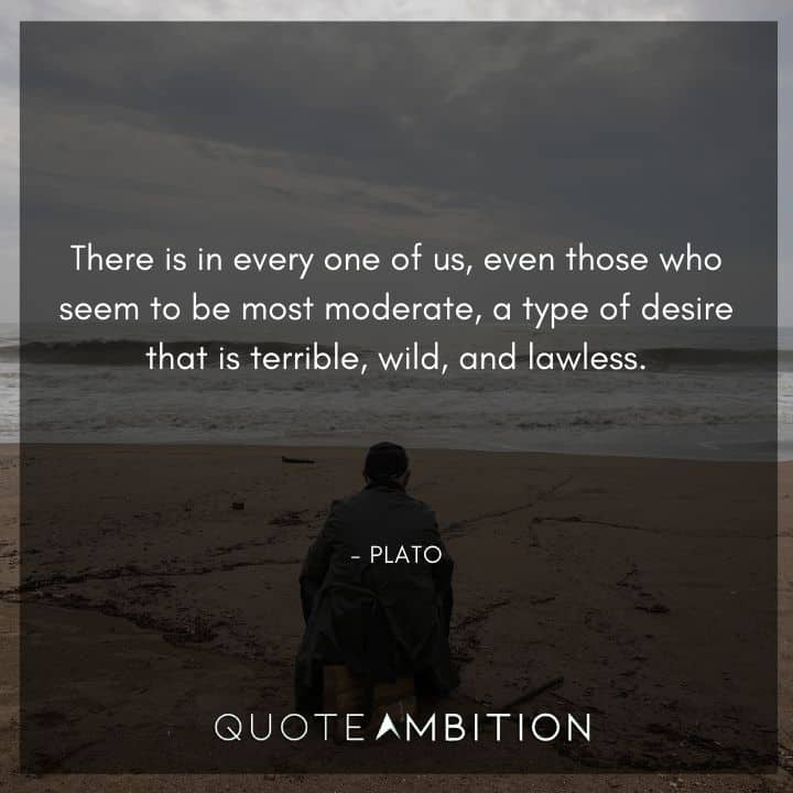 Plato Quote - There is in every one of us, even those who seem to be most moderate, a type of desire that is terrible, wild, and lawless.