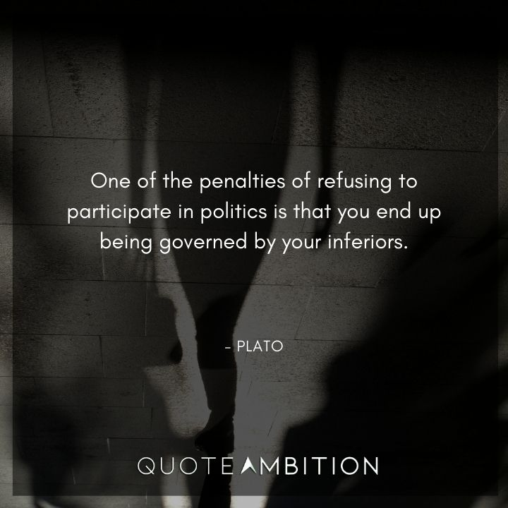Plato Quote - One of the penalties of refusing to participate in politics is that you end up being governed by your inferiors.