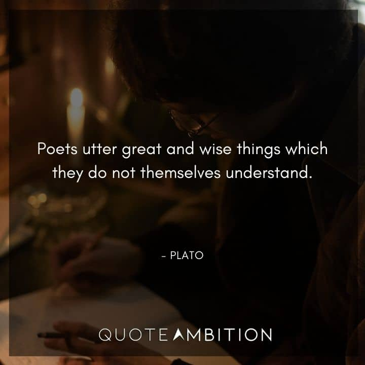 Plato Quote - Poets utter great and wise things which they do not themselves understand.