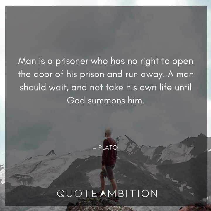 Plato Quote - Man is a prisoner who has no right to open the door of his prison and run away.