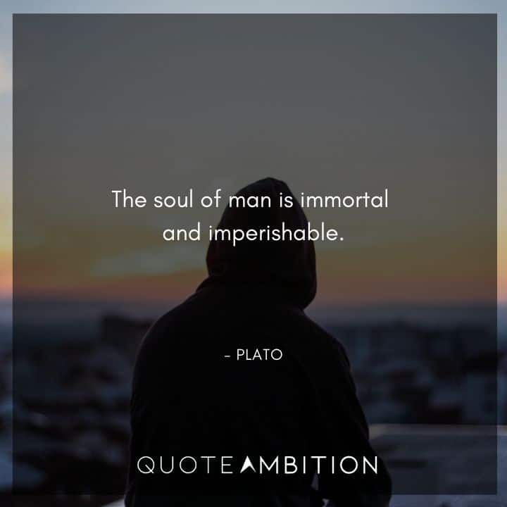 Plato Quote - The soul of man is immortal and imperishable.