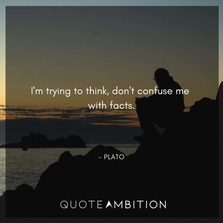 Plato Quote - I'm trying to think, don't confuse me with facts.