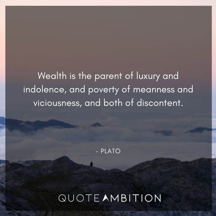 Plato Quote - Wealth is the parent of luxury and indolence, and poverty of meanness and viciousness, and both of discontent.