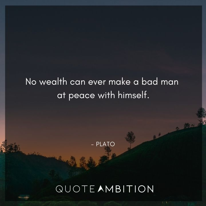 Plato Quote - No wealth can ever make a bad man at peace with himself.