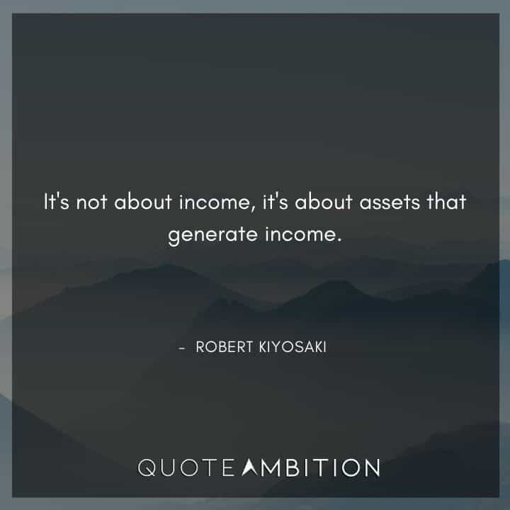 Robert Kiyosaki Quotes - It's not about income, it's about assets that generate income.
