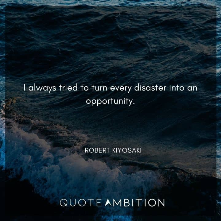 Robert Kiyosaki Quotes - I always tried to turn every disaster into an opportunity.
