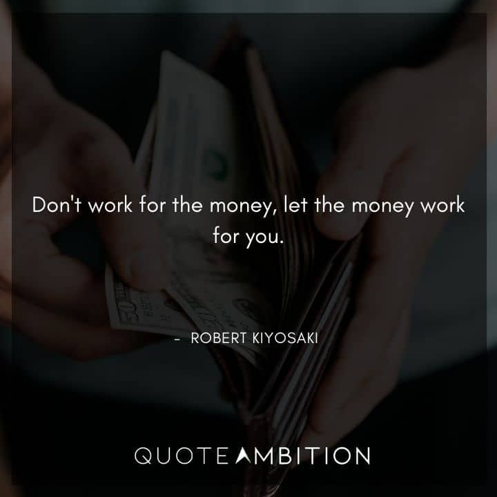 Robert Kiyosaki Quotes - Don't work for the money, let the money work for you.