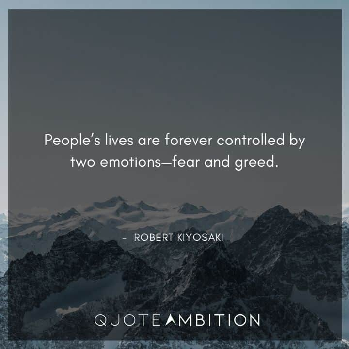 Robert Kiyosaki Quotes - People's lives are forever controlled by two emotions - fear and greed.