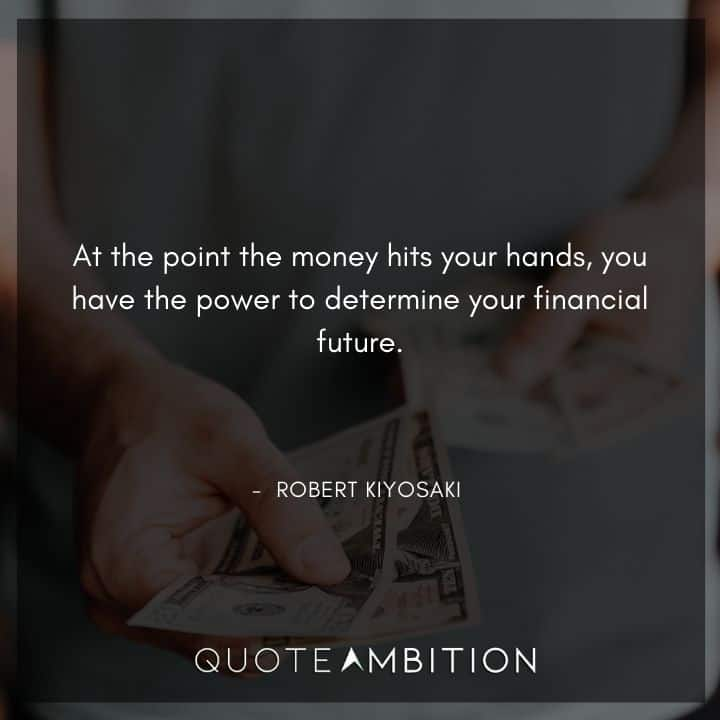 Robert Kiyosaki Quotes - At the point the money hits your hands, you have the power to determine your financial future.