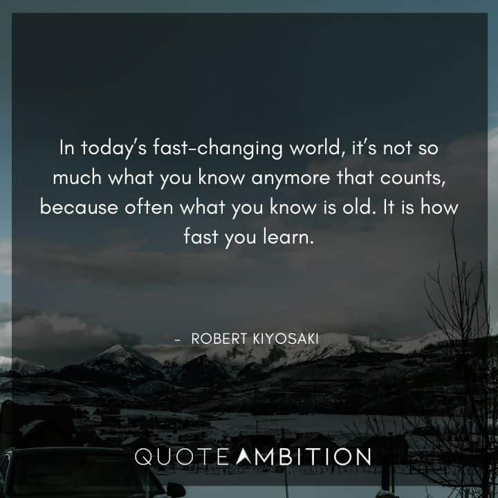 Robert Kiyosaki Quotes - It's not so much what you know anymore that counts, because often what you know is old. It is how fast you learn.