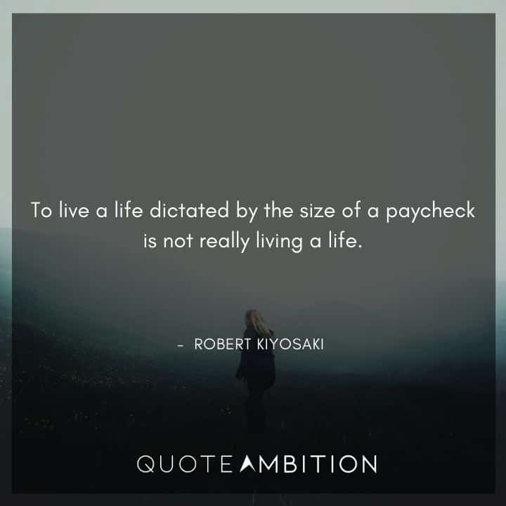 Robert Kiyosaki Quotes - To live a life dictated by the size of a paycheck is not really living a life.