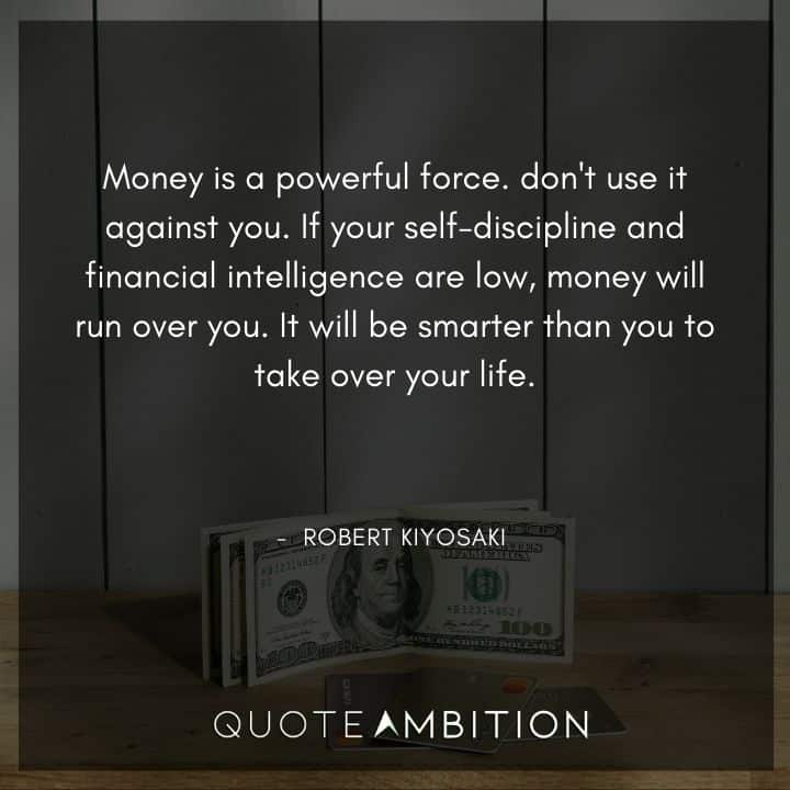 Robert Kiyosaki Quotes - Money is a powerful force. Don't use it against you.