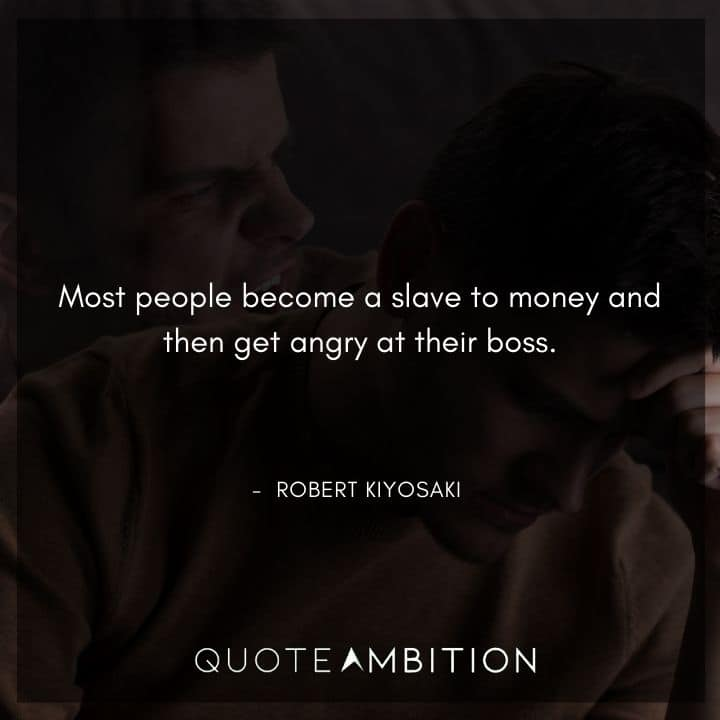 Robert Kiyosaki Quotes - Most people become a slave to money and then get angry at their boss.