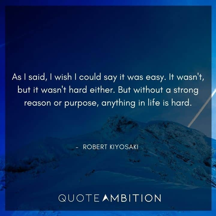 Robert Kiyosaki Quotes - But without a strong reason or purpose, anything in life is hard.