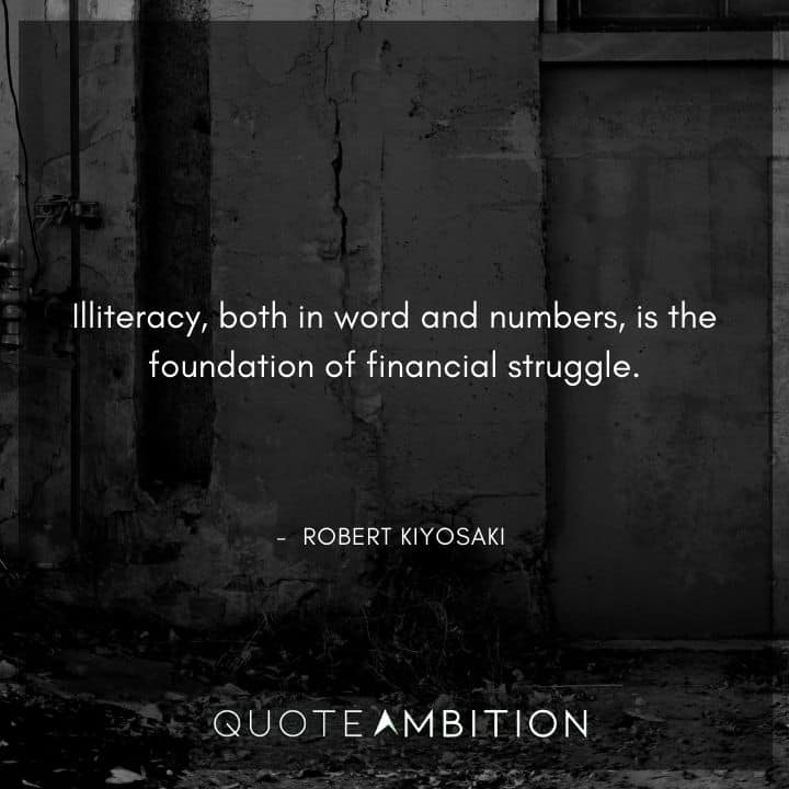 Robert Kiyosaki Quotes - Illiteracy, both in word and numbers, is the foundation of financial struggle.