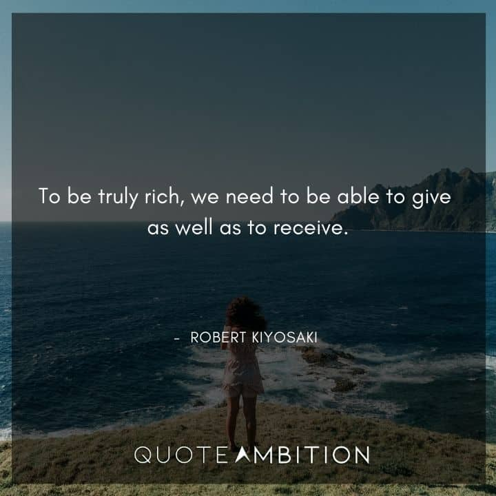 Robert Kiyosaki Quotes - To be truly rich, we need to be able to give as well as to receive.