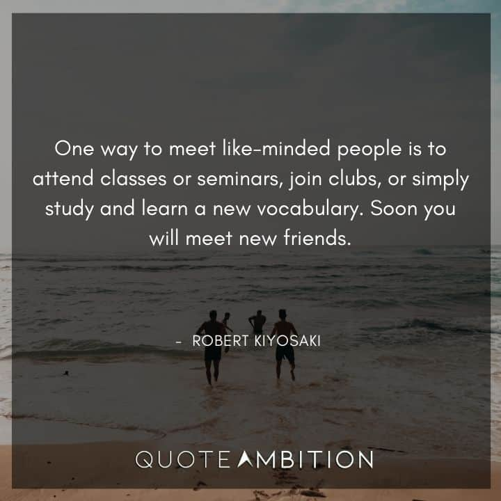 Robert Kiyosaki Quotes - One way to meet like-minded people is to attend classes or seminars, join clubs, or simply study and learn a new vocabulary.