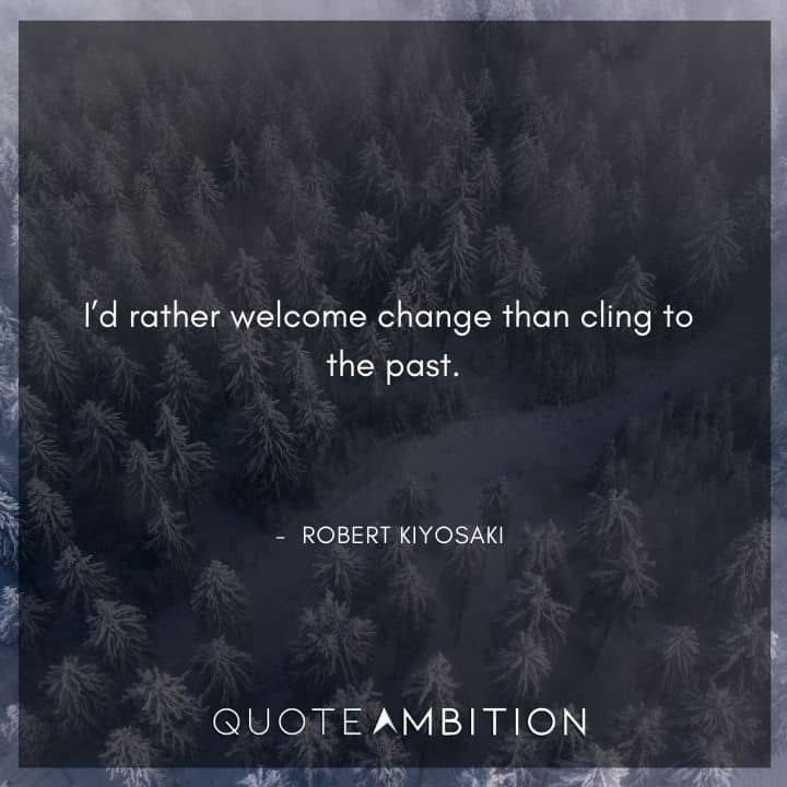 Robert Kiyosaki Quotes - I'd rather welcome change than cling to the past.