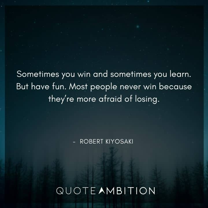 Robert Kiyosaki Quotes - Sometimes you win and sometimes you learn. But have fun.