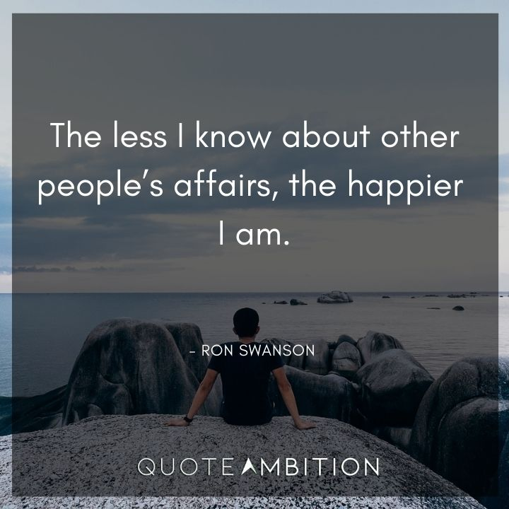 Ron Swanson Quotes - The less I know about other people's affairs, the happier I am.
